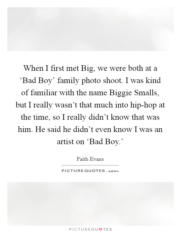 When I first met Big, we were both at a 'Bad Boy' family photo shoot. I was kind of familiar with the name Biggie Smalls, but I really wasn't that much into hip-hop at the time, so I really didn't know that was him. He said he didn't even know I was an artist on 'Bad Boy.' Picture Quote #1