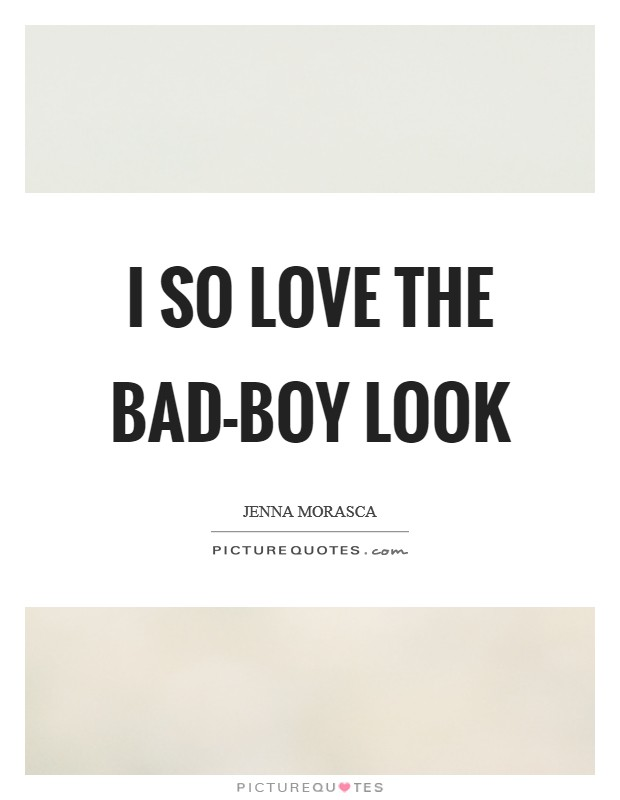 I so love the bad-boy look Picture Quote #1