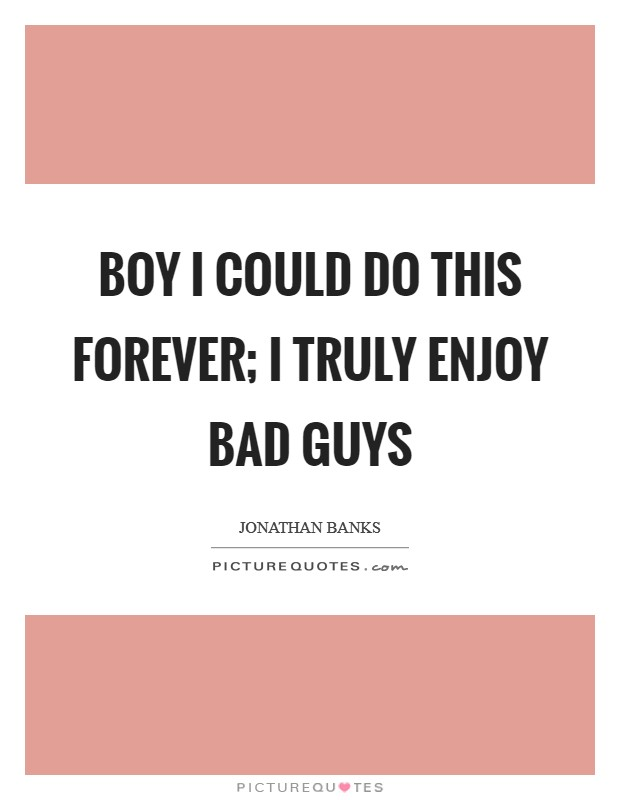 Boy I could do this forever; I truly enjoy bad guys Picture Quote #1
