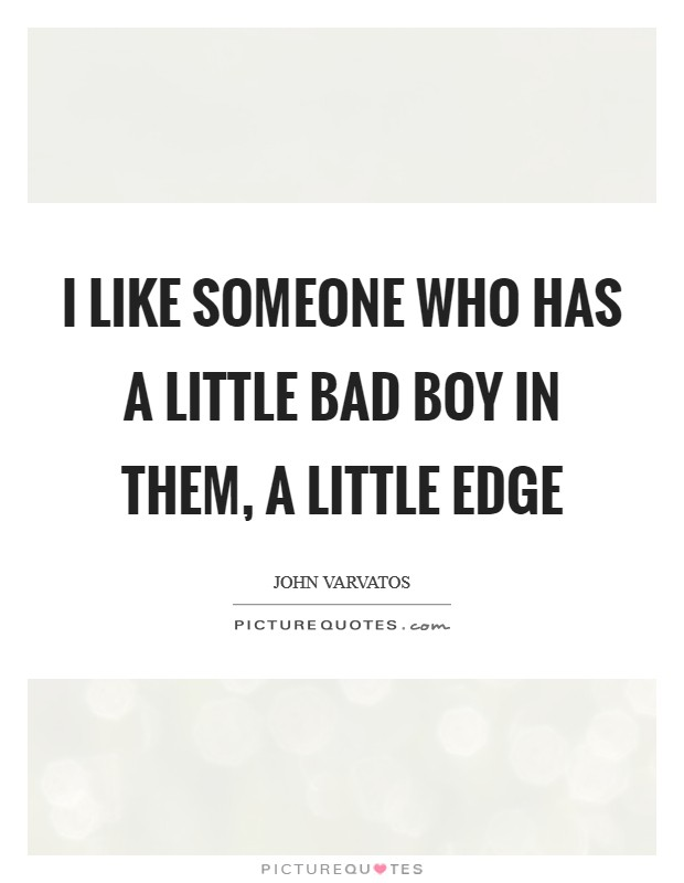 I like someone who has a little bad boy in them, a little edge Picture Quote #1