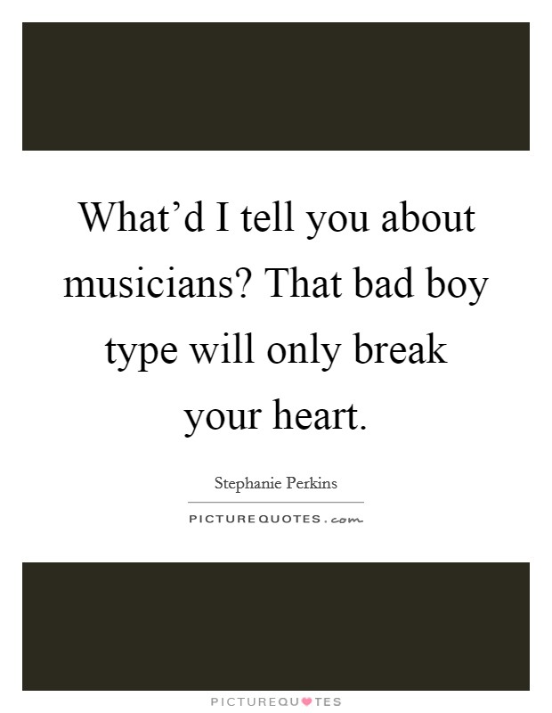 What'd I tell you about musicians? That bad boy type will only break your heart Picture Quote #1