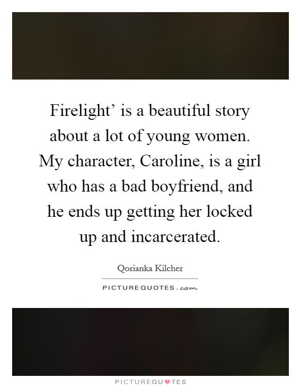 Firelight' is a beautiful story about a lot of young women. My character, Caroline, is a girl who has a bad boyfriend, and he ends up getting her locked up and incarcerated Picture Quote #1