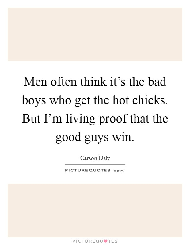 Men often think it's the bad boys who get the hot chicks. But I'm living proof that the good guys win Picture Quote #1