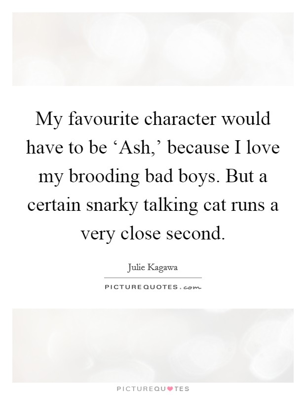 My favourite character would have to be 'Ash,' because I love my brooding bad boys. But a certain snarky talking cat runs a very close second Picture Quote #1