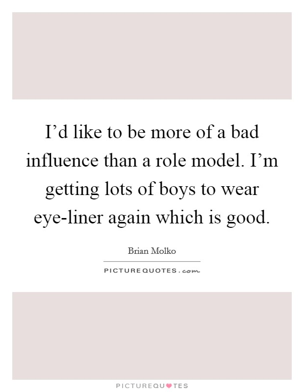 I'd like to be more of a bad influence than a role model. I'm getting lots of boys to wear eye-liner again which is good Picture Quote #1