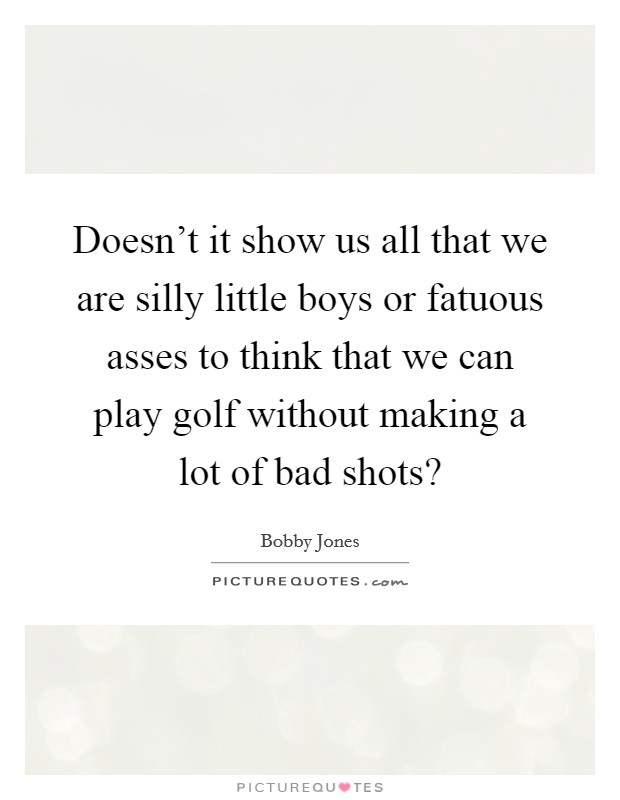 Doesn't it show us all that we are silly little boys or fatuous asses to think that we can play golf without making a lot of bad shots? Picture Quote #1