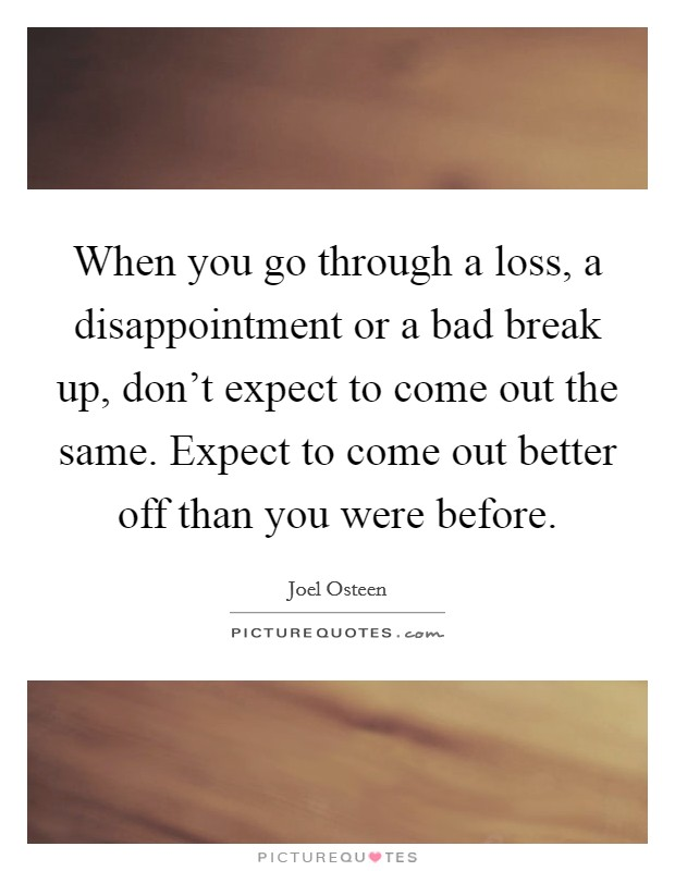 When you go through a loss, a disappointment or a bad break up, don't expect to come out the same. Expect to come out better off than you were before Picture Quote #1