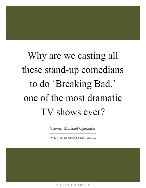 Why are we casting all these stand-up comedians to do 'Breaking Bad,' one of the most dramatic TV shows ever? Picture Quote #1