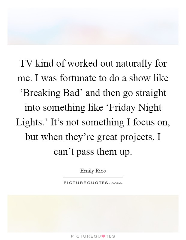 TV kind of worked out naturally for me. I was fortunate to do a show like 'Breaking Bad' and then go straight into something like 'Friday Night Lights.' It's not something I focus on, but when they're great projects, I can't pass them up Picture Quote #1