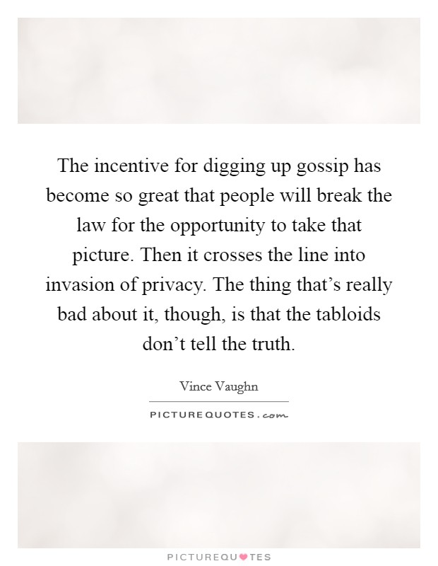 The incentive for digging up gossip has become so great that people will break the law for the opportunity to take that picture. Then it crosses the line into invasion of privacy. The thing that's really bad about it, though, is that the tabloids don't tell the truth Picture Quote #1