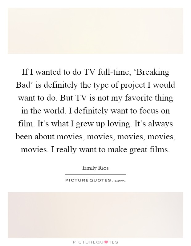 If I wanted to do TV full-time, 'Breaking Bad' is definitely the type of project I would want to do. But TV is not my favorite thing in the world. I definitely want to focus on film. It's what I grew up loving. It's always been about movies, movies, movies, movies, movies. I really want to make great films Picture Quote #1