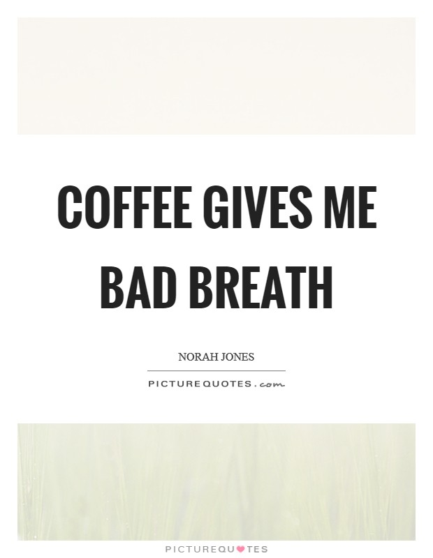 Coffee gives me bad breath Picture Quote #1