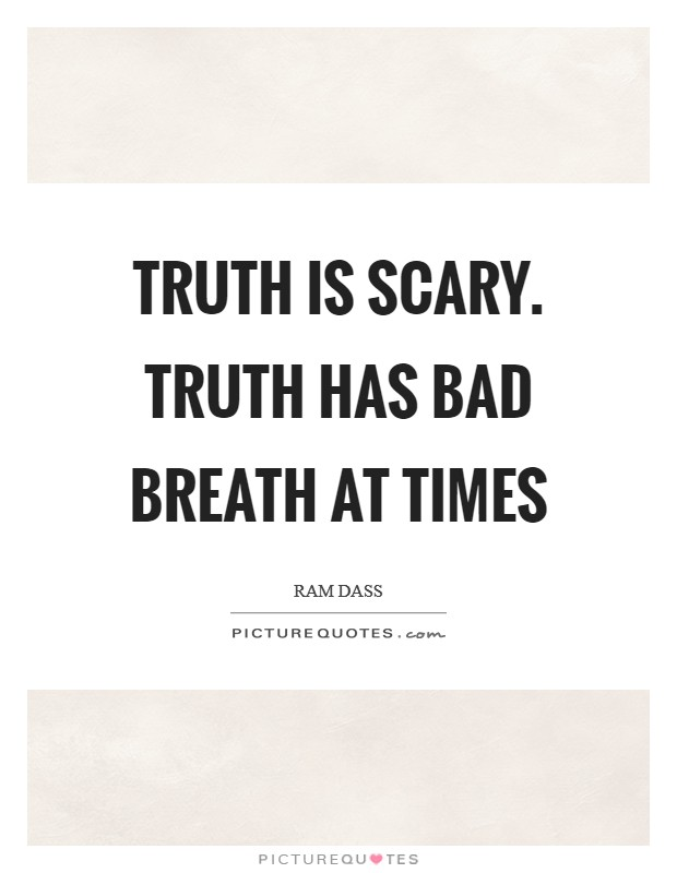 Truth is scary. Truth has bad breath at times Picture Quote #1