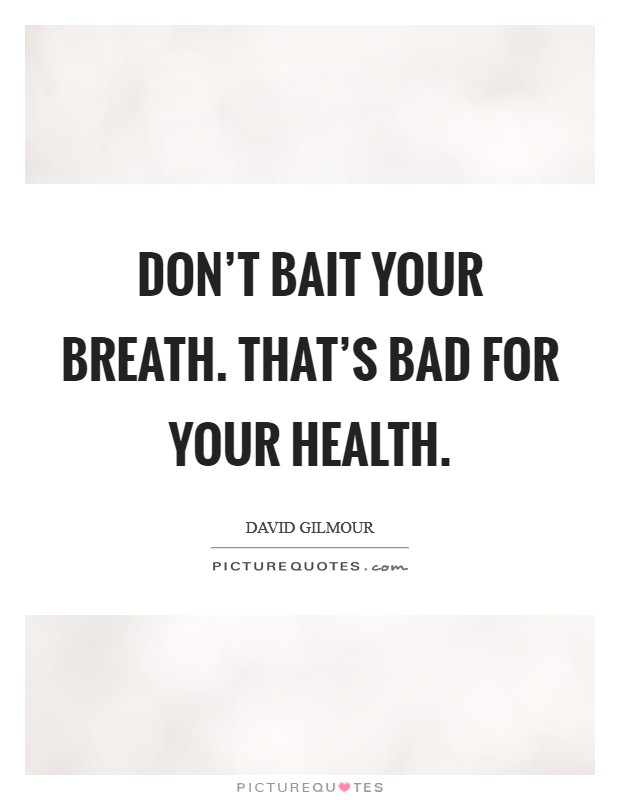 Don't bait your breath. That's bad for your health Picture Quote #1