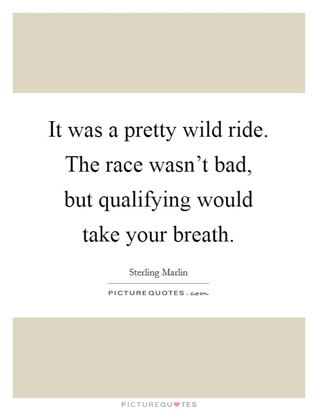 It was a pretty wild ride. The race wasn't bad, but qualifying would take your breath Picture Quote #1
