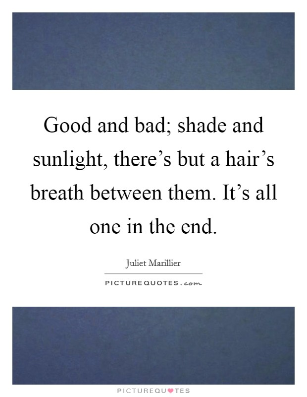 Good and bad; shade and sunlight, there's but a hair's breath between them. It's all one in the end Picture Quote #1
