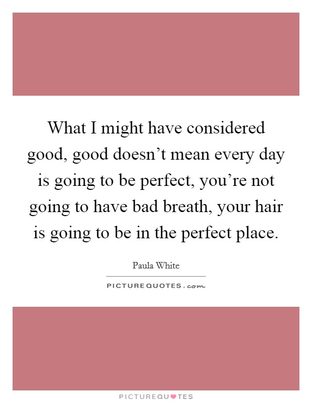 What I might have considered good, good doesn't mean every day is going to be perfect, you're not going to have bad breath, your hair is going to be in the perfect place Picture Quote #1