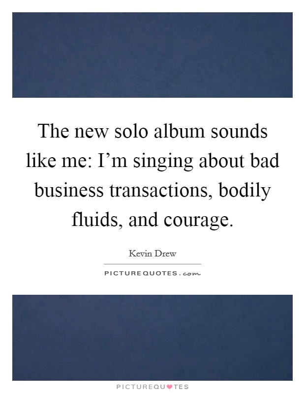 The new solo album sounds like me: I'm singing about bad business transactions, bodily fluids, and courage Picture Quote #1