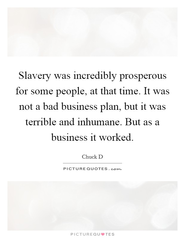 Slavery was incredibly prosperous for some people, at that time. It was not a bad business plan, but it was terrible and inhumane. But as a business it worked Picture Quote #1