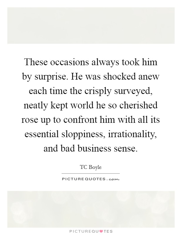 These occasions always took him by surprise. He was shocked anew each time the crisply surveyed, neatly kept world he so cherished rose up to confront him with all its essential sloppiness, irrationality, and bad business sense Picture Quote #1