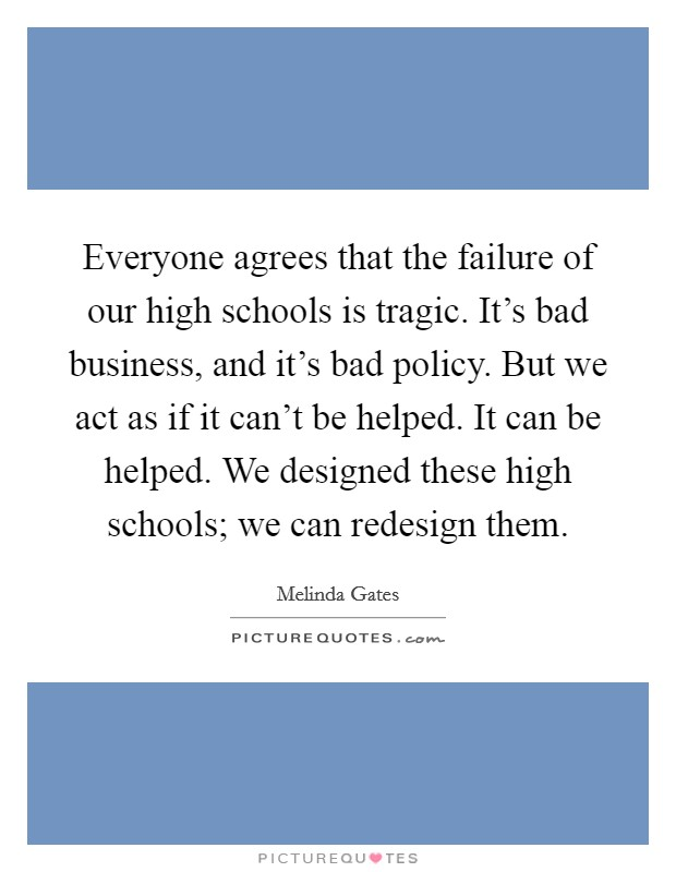 Everyone agrees that the failure of our high schools is tragic. It's bad business, and it's bad policy. But we act as if it can't be helped. It can be helped. We designed these high schools; we can redesign them Picture Quote #1
