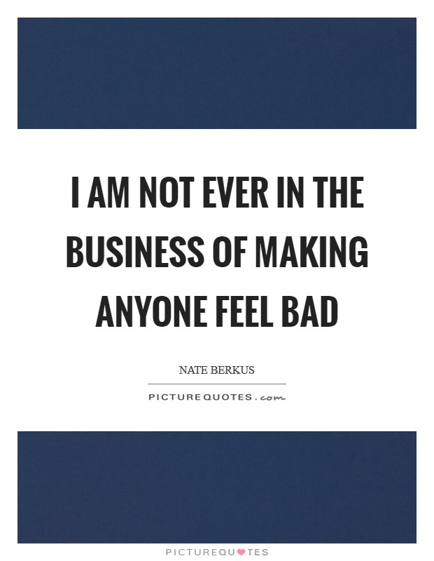 I am not ever in the business of making anyone feel bad Picture Quote #1