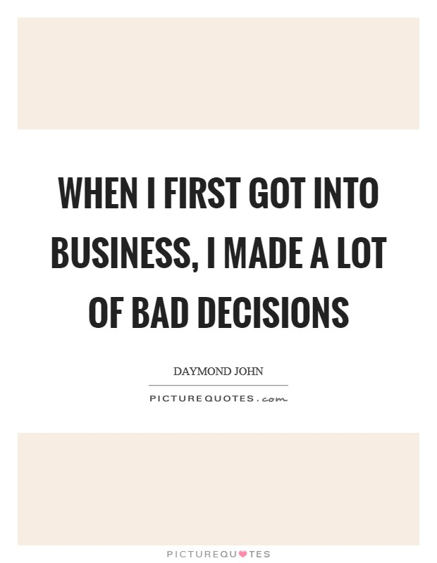 When I first got into business, I made a lot of bad decisions Picture Quote #1