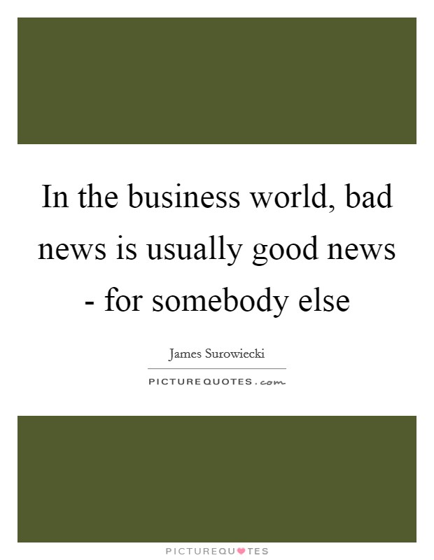 In the business world, bad news is usually good news - for somebody else Picture Quote #1