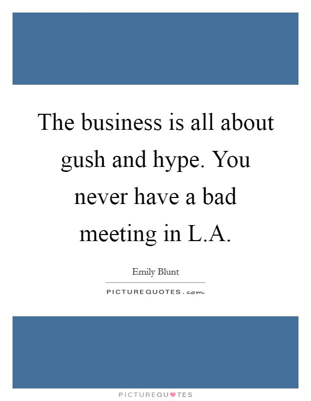 The business is all about gush and hype. You never have a bad meeting in L.A Picture Quote #1