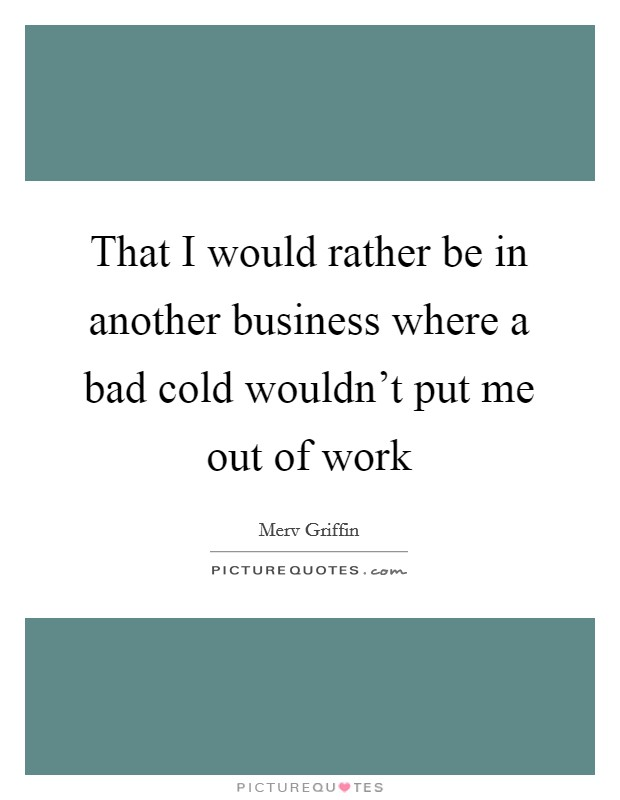 That I would rather be in another business where a bad cold wouldn't put me out of work Picture Quote #1