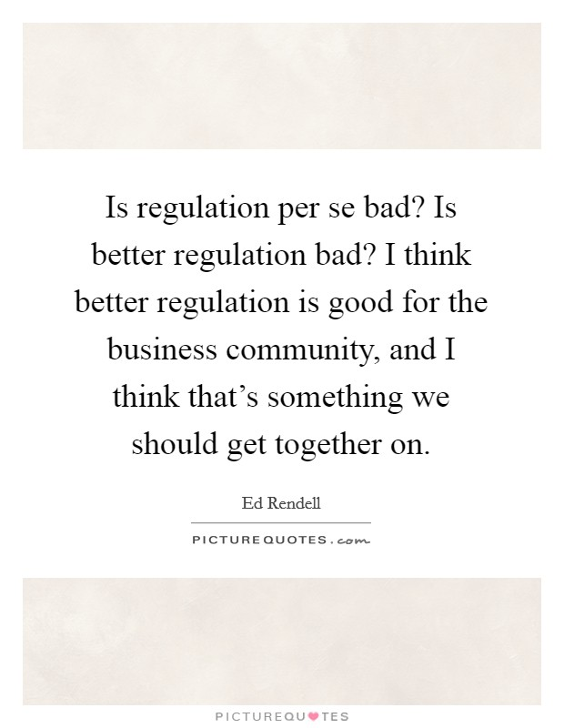 Is regulation per se bad? Is better regulation bad? I think better regulation is good for the business community, and I think that's something we should get together on Picture Quote #1