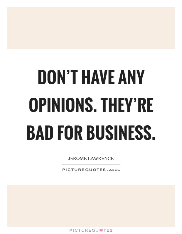 Don't have any opinions. They're bad for business Picture Quote #1