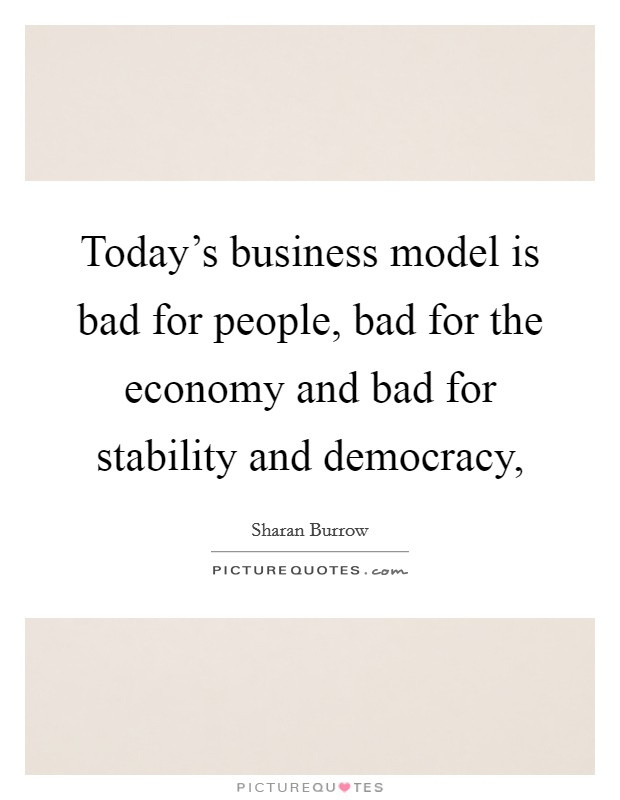Today's business model is bad for people, bad for the economy and bad for stability and democracy, Picture Quote #1