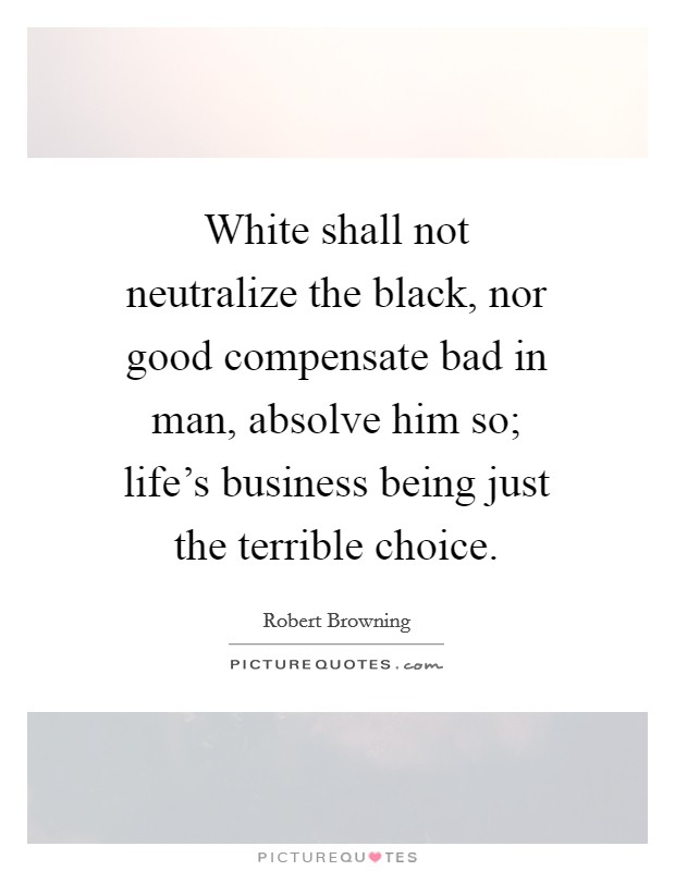White shall not neutralize the black, nor good compensate bad in man, absolve him so; life's business being just the terrible choice Picture Quote #1