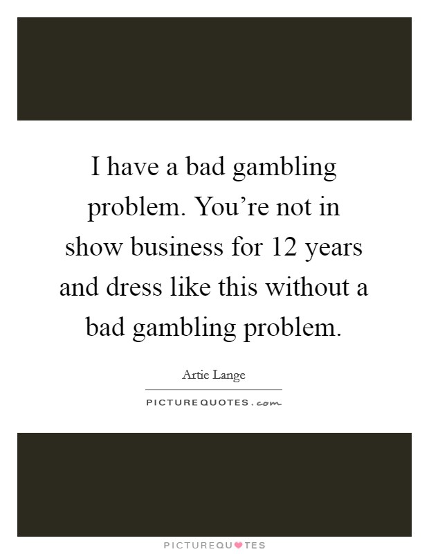 I have a bad gambling problem. You're not in show business for 12 years and dress like this without a bad gambling problem Picture Quote #1