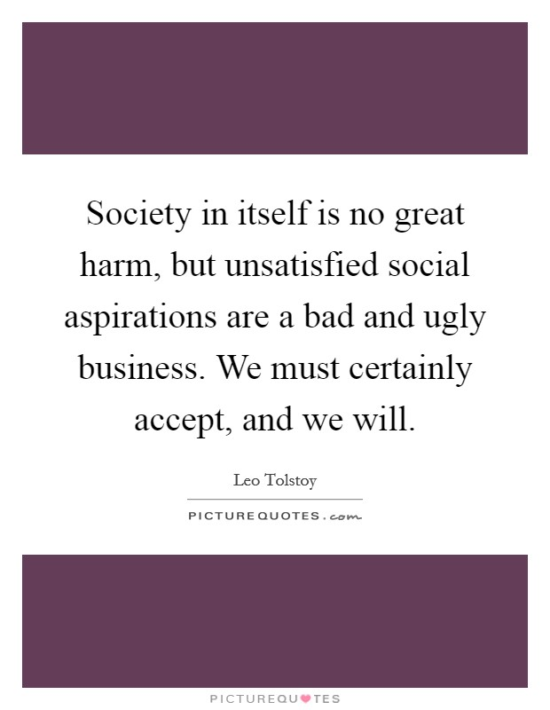 Society in itself is no great harm, but unsatisfied social aspirations are a bad and ugly business. We must certainly accept, and we will Picture Quote #1