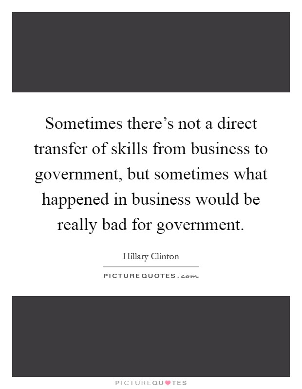 Sometimes there's not a direct transfer of skills from business to government, but sometimes what happened in business would be really bad for government Picture Quote #1