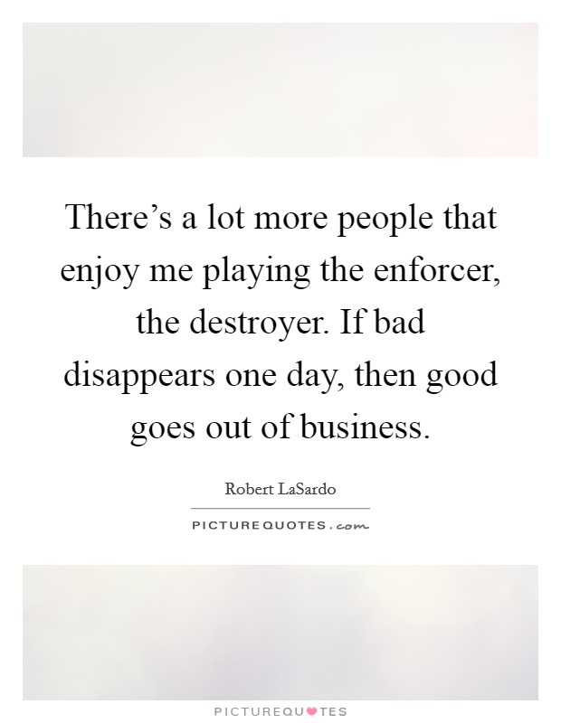 There's a lot more people that enjoy me playing the enforcer, the destroyer. If bad disappears one day, then good goes out of business Picture Quote #1