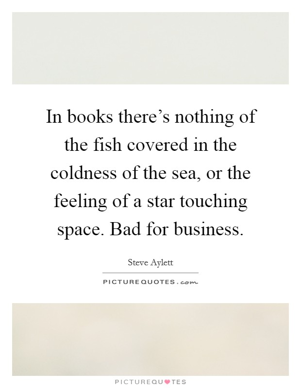 In books there's nothing of the fish covered in the coldness of the sea, or the feeling of a star touching space. Bad for business Picture Quote #1