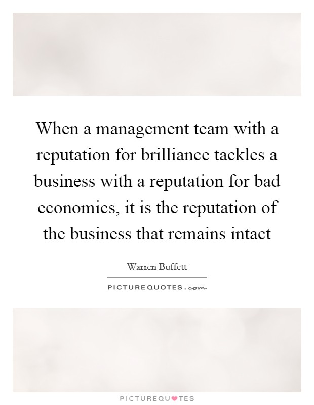 When a management team with a reputation for brilliance tackles a business with a reputation for bad economics, it is the reputation of the business that remains intact Picture Quote #1