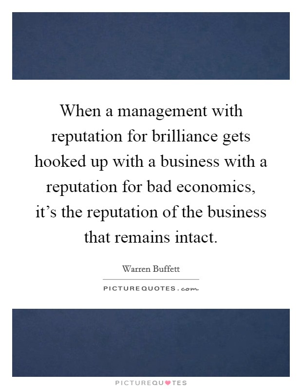 When a management with reputation for brilliance gets hooked up with a business with a reputation for bad economics, it's the reputation of the business that remains intact Picture Quote #1