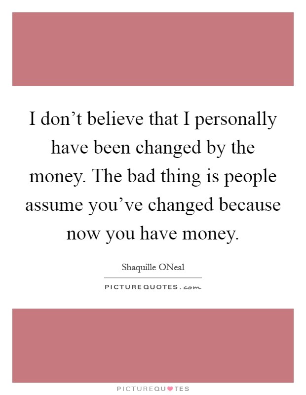 I don't believe that I personally have been changed by the money. The bad thing is people assume you've changed because now you have money Picture Quote #1