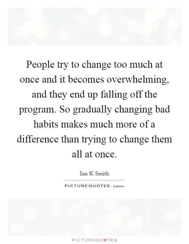 People try to change too much at once and it becomes overwhelming, and they end up falling off the program. So gradually changing bad habits makes much more of a difference than trying to change them all at once Picture Quote #1