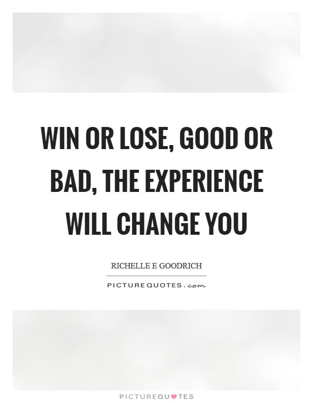 Win or lose, good or bad, the experience will change you Picture Quote #1