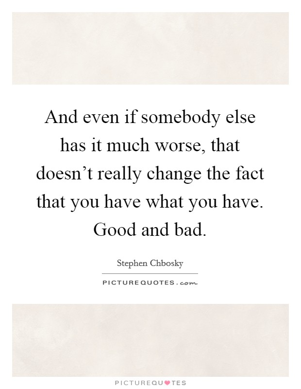 And even if somebody else has it much worse, that doesn't really change the fact that you have what you have. Good and bad Picture Quote #1