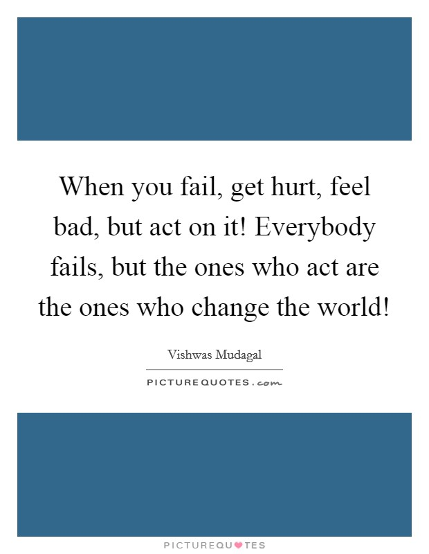 When you fail, get hurt, feel bad, but act on it! Everybody fails, but the ones who act are the ones who change the world! Picture Quote #1