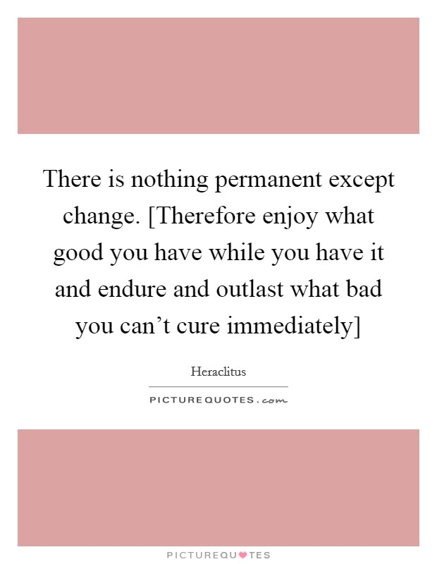 There is nothing permanent except change. [Therefore enjoy what good you have while you have it and endure and outlast what bad you can't cure immediately] Picture Quote #1