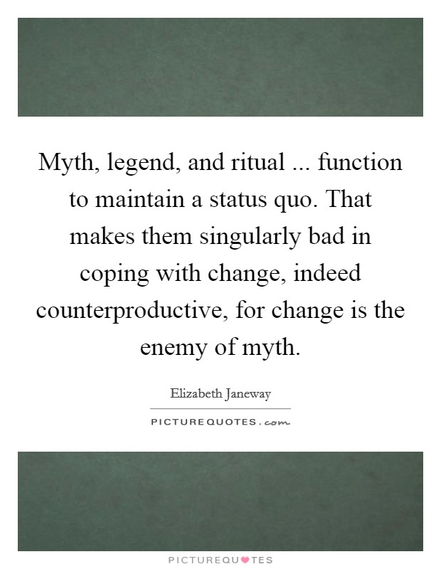 Myth, legend, and ritual ... function to maintain a status quo. That makes them singularly bad in coping with change, indeed counterproductive, for change is the enemy of myth Picture Quote #1