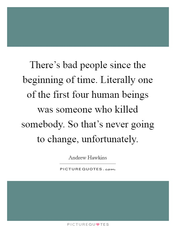 There's bad people since the beginning of time. Literally one of the first four human beings was someone who killed somebody. So that's never going to change, unfortunately Picture Quote #1