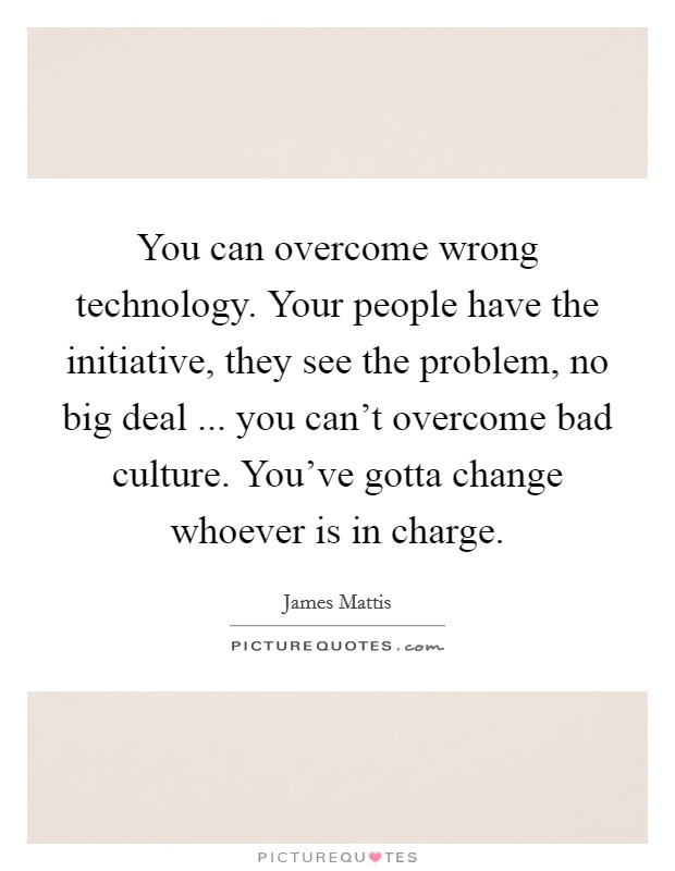 You can overcome wrong technology. Your people have the initiative, they see the problem, no big deal ... you can't overcome bad culture. You've gotta change whoever is in charge Picture Quote #1